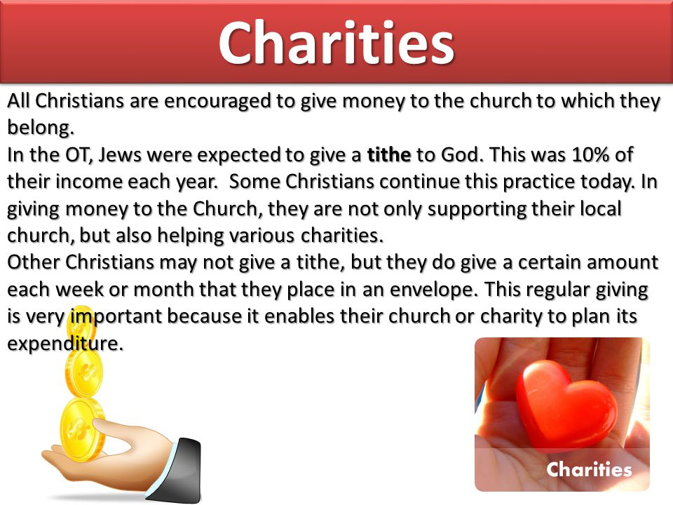 Charities All Christians are encouraged to give money to the church to which they belong.