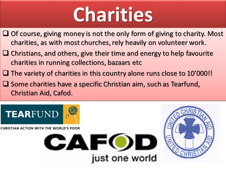 Charities Of course, giving money is not the only form of giving to charity. Most charities, as with most churches, rely heavily on volunteer work.