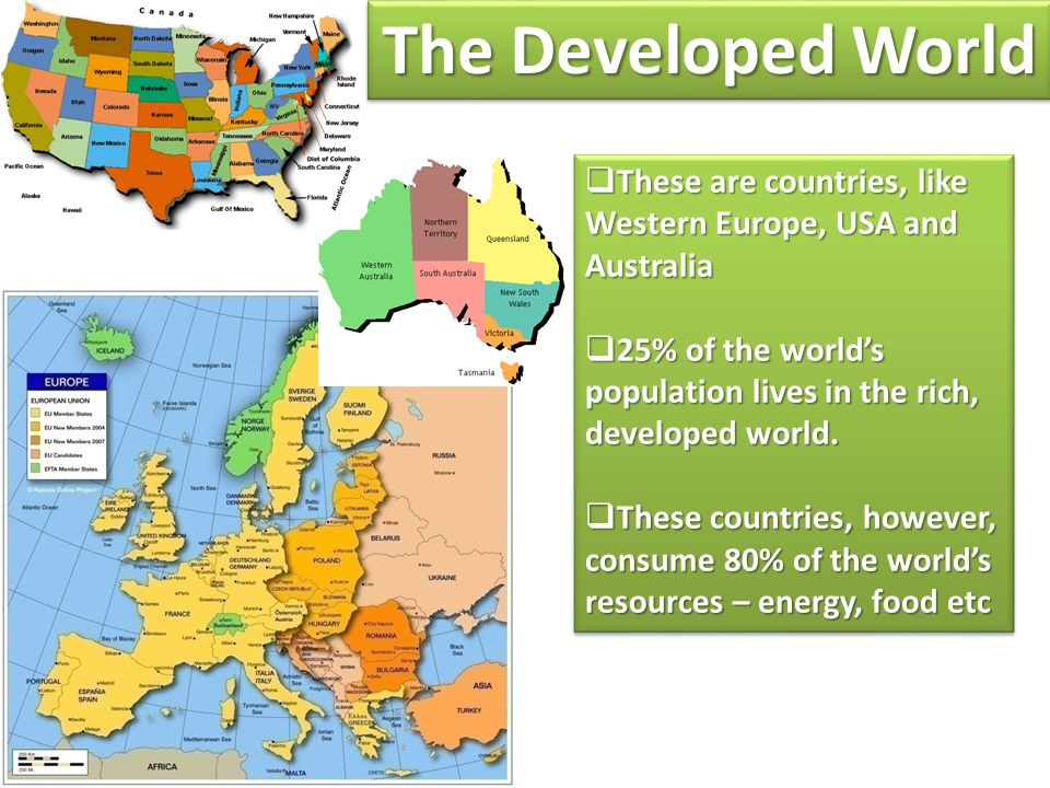 The Developed World These are countries, like Western Europe, USA and Australia. 25% of the world's population lives in the rich, developed world.