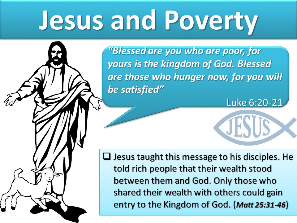 Jesus and Poverty Blessed are you who are poor, for yours is the kingdom of God. Blessed are those who hunger now, for you will be satisfied
