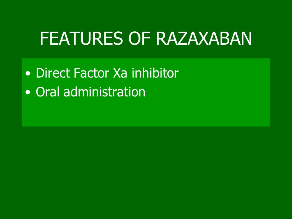 FEATURES OF RAZAXABAN Direct Factor Xa inhibitor Oral administration