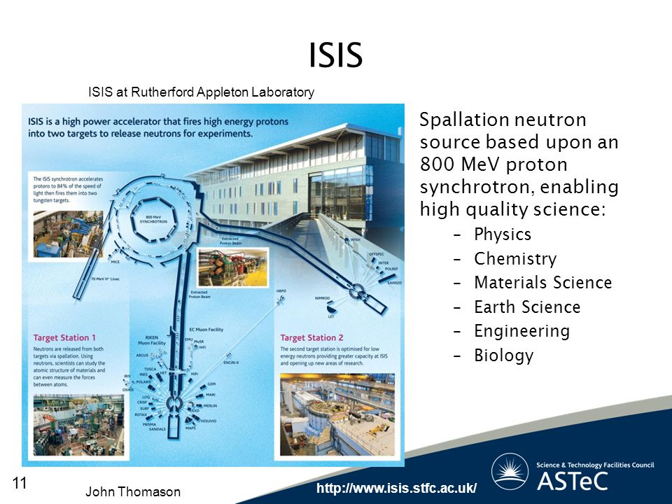 ISIS ISIS at Rutherford Appleton Laboratory. Spallation neutron source based upon an 800 MeV proton synchrotron, enabling high quality science: