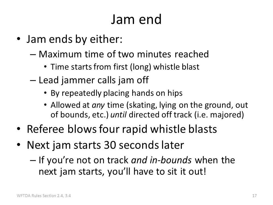 Jam end Jam ends by either: Referee blows four rapid whistle blasts