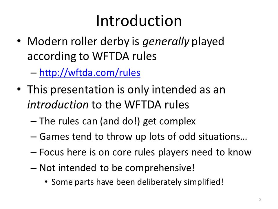 Introduction Modern roller derby is generally played according to WFTDA rules. http://wftda.com/rules.