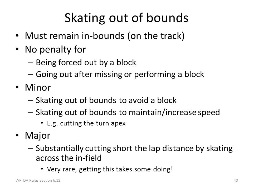 Skating out of bounds Must remain in-bounds (on the track)