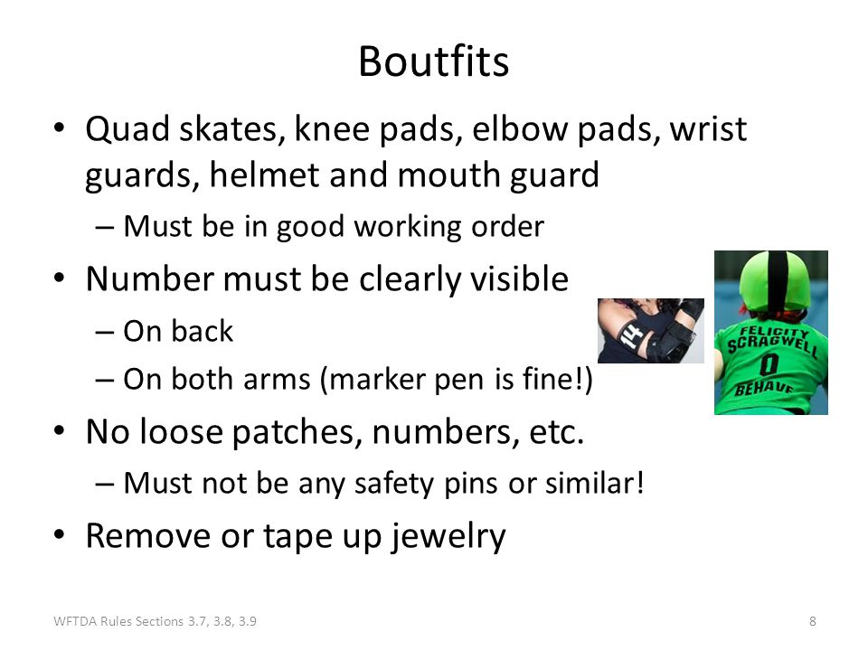 Boutfits Quad skates, knee pads, elbow pads, wrist guards, helmet and mouth guard. Must be in good working order.