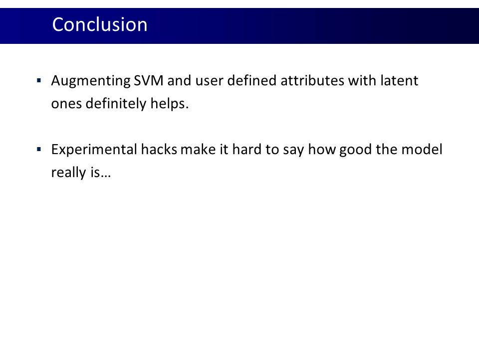 Conclusion Augmenting SVM and user defined attributes with latent ones definitely helps.