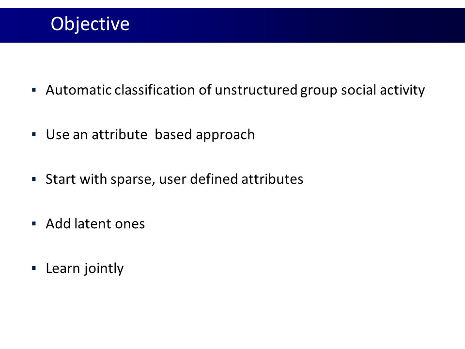 Objective Automatic classification of unstructured group social activity. Use an attribute based approach.