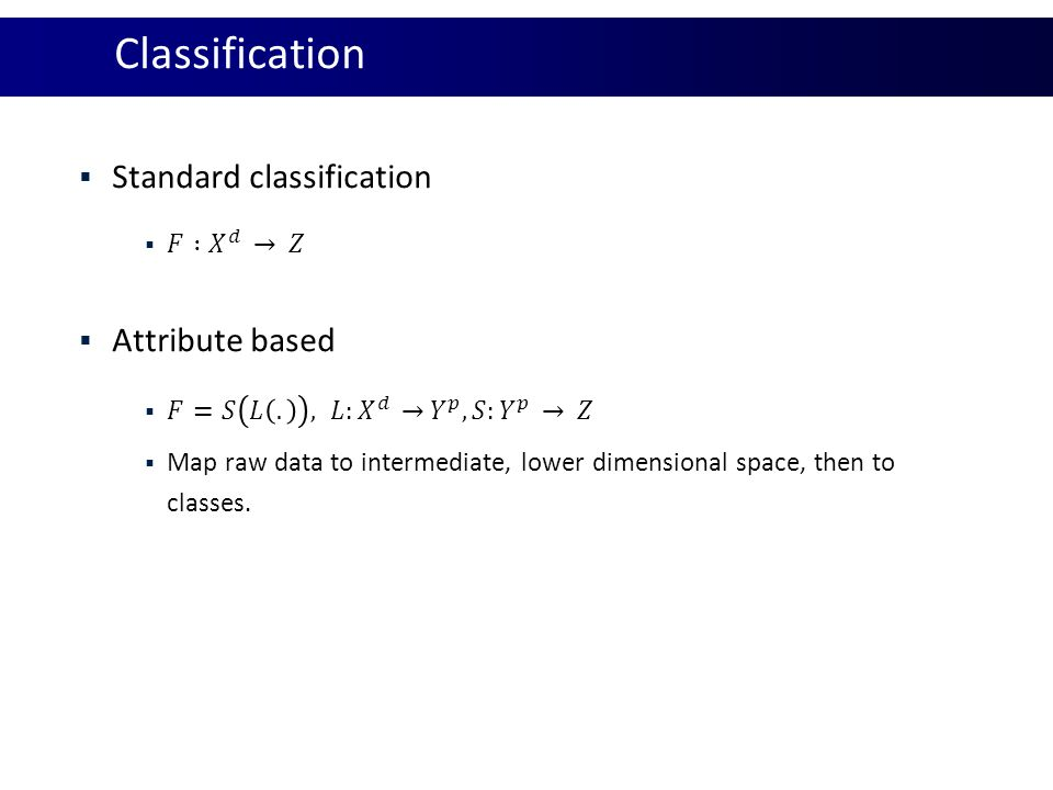Classification Standard classification Attribute based 𝐹 : 𝑋 𝑑 𝑍