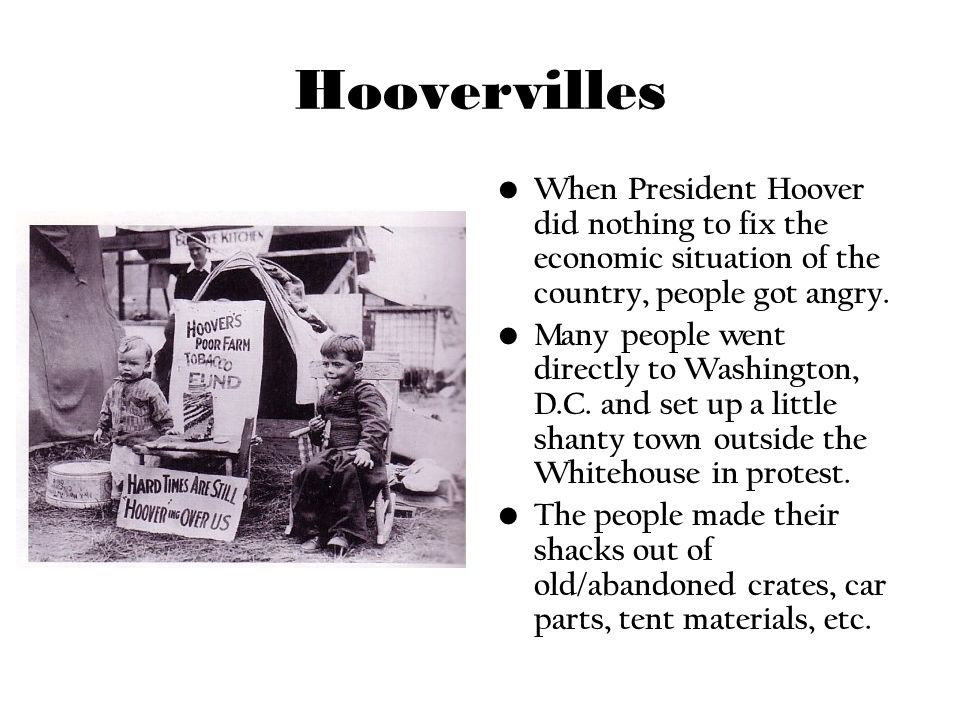 HoovervillesWhen President Hoover did nothing to fix the economic situation of the country, people got angry.
