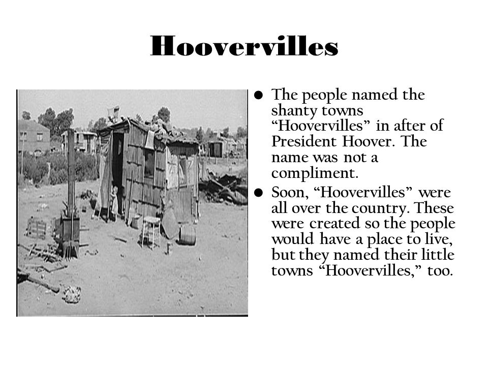HoovervillesThe people named the shanty towns Hoovervilles in after of President Hoover. The name was not a compliment.