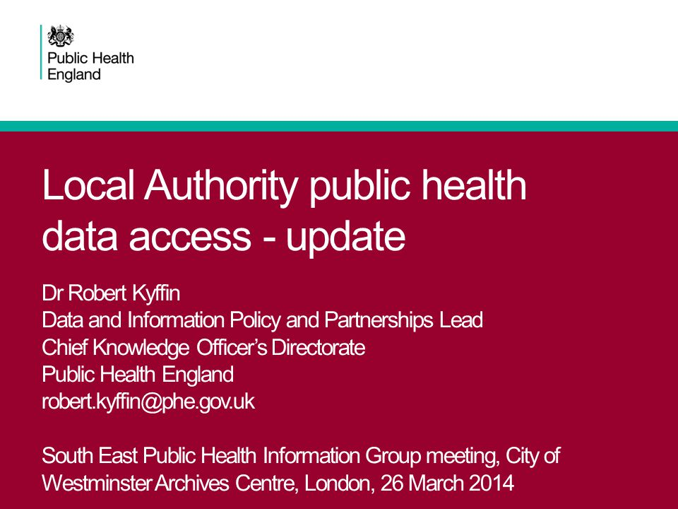 Local Authority public health data access - update Dr Robert Kyffin Data and Information Policy and Partnerships Lead Chief Knowledge Officer's Directorate Public Health England robert.kyffin@phe.gov.uk South East Public Health Information Group meeting, City of Westminster Archives Centre, London, 26 March 2014