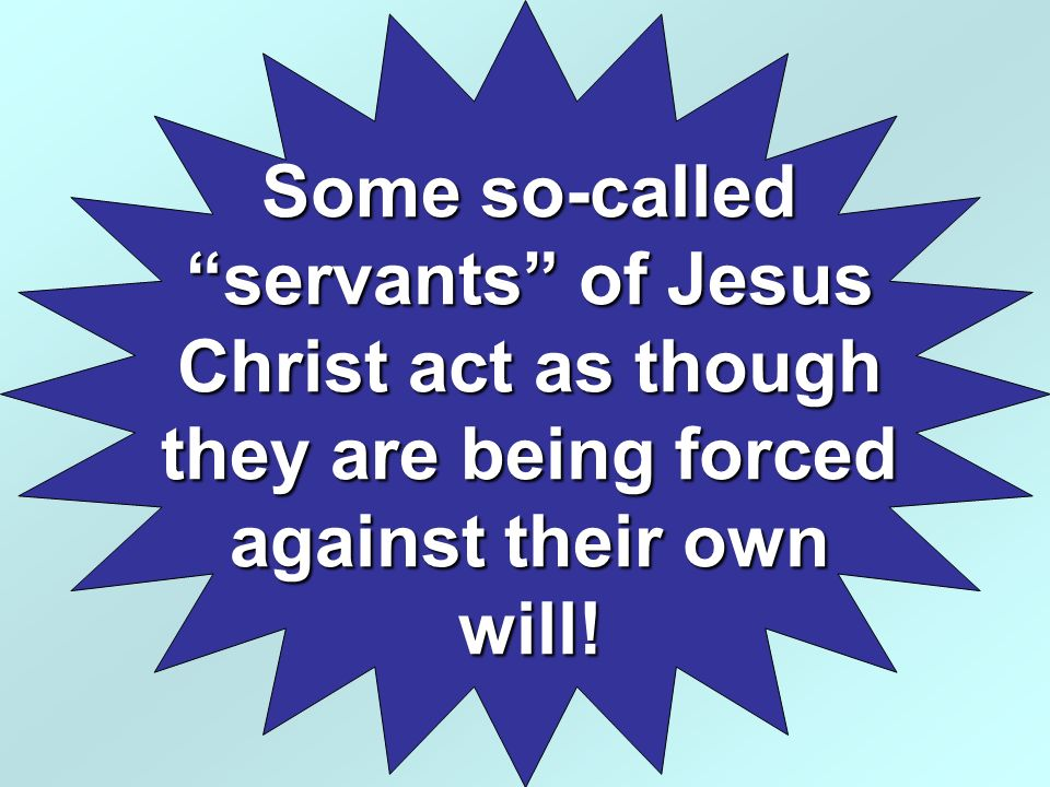 Some so-called servants of Jesus Christ act as though they are being forced against their own will!