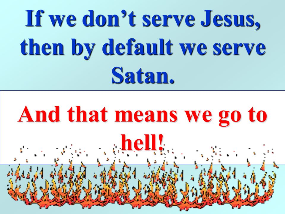 If we don't serve Jesus, then by default we serve Satan.