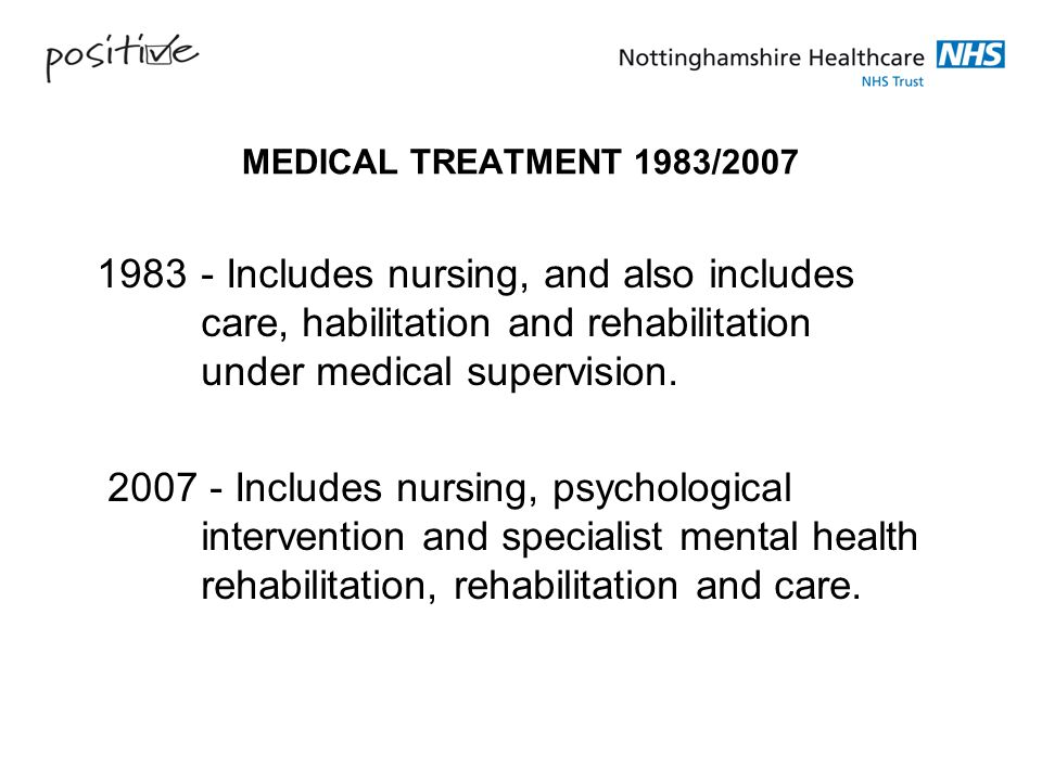 MEDICAL TREATMENT 1983/2007 1983 - Includes nursing, and also includes care, habilitation and rehabilitation under medical supervision.