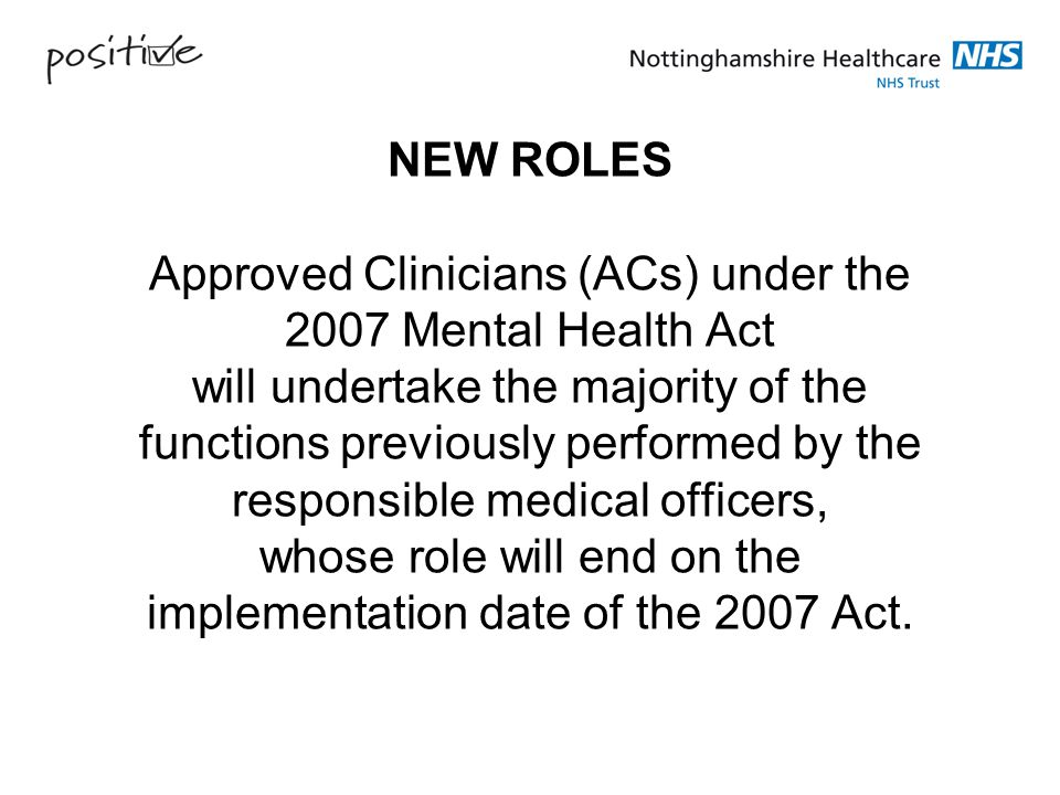 NEW ROLES Approved Clinicians (ACs) under the 2007 Mental Health Act will undertake the majority of the functions previously performed by the responsible medical officers, whose role will end on the implementation date of the 2007 Act.