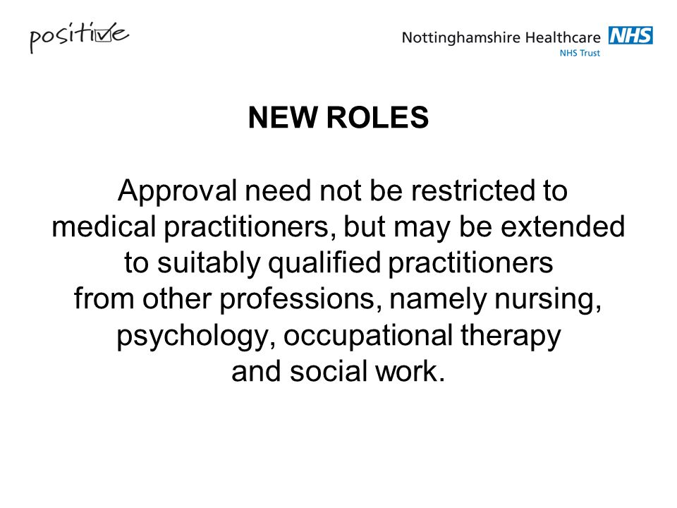 NEW ROLES Approval need not be restricted to medical practitioners, but may be extended to suitably qualified practitioners from other professions, namely nursing, psychology, occupational therapy and social work.