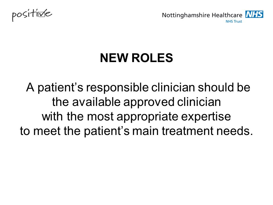 NEW ROLES A patient's responsible clinician should be the available approved clinician with the most appropriate expertise to meet the patient's main treatment needs.