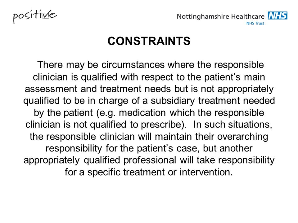 CONSTRAINTS There may be circumstances where the responsible clinician is qualified with respect to the patient's main assessment and treatment needs but is not appropriately qualified to be in charge of a subsidiary treatment needed by the patient (e.g.