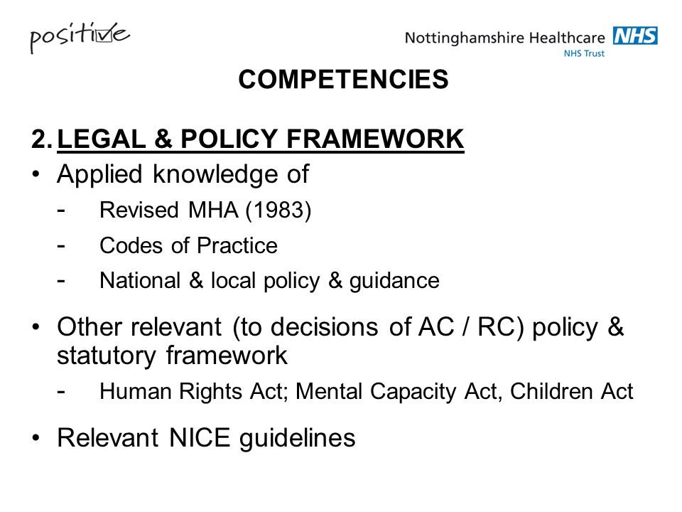 COMPETENCIES 2. LEGAL & POLICY FRAMEWORK. Applied knowledge of. - Revised MHA (1983) - Codes of Practice.