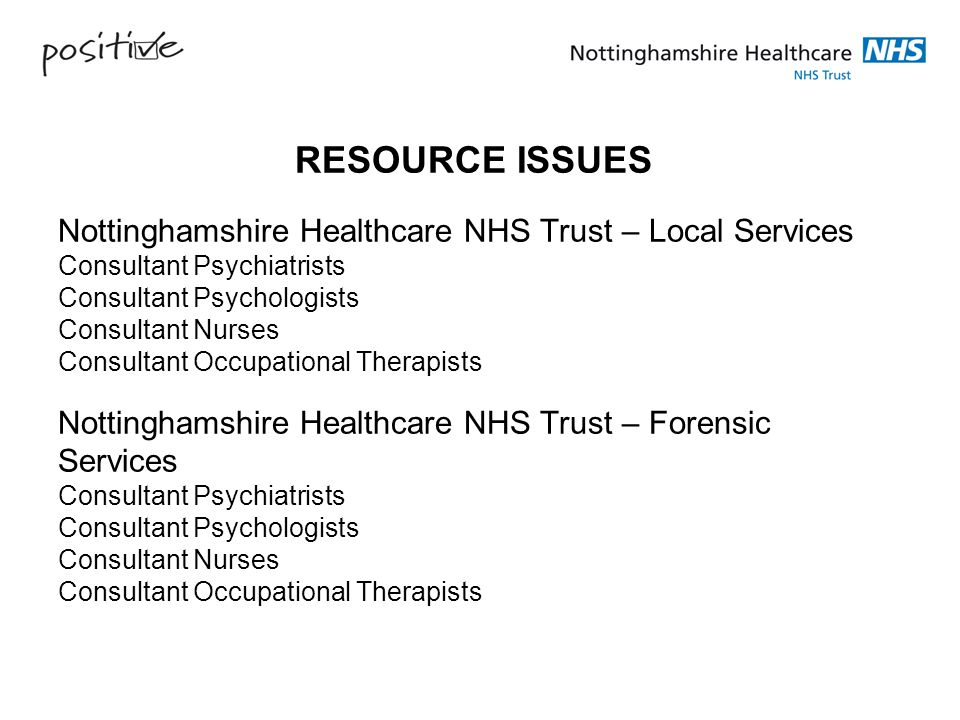 RESOURCE ISSUES Nottinghamshire Healthcare NHS Trust – Local Services Consultant Psychiatrists Consultant Psychologists Consultant Nurses Consultant Occupational Therapists Nottinghamshire Healthcare NHS Trust – Forensic Services Consultant Psychiatrists Consultant Psychologists Consultant Nurses Consultant Occupational Therapists