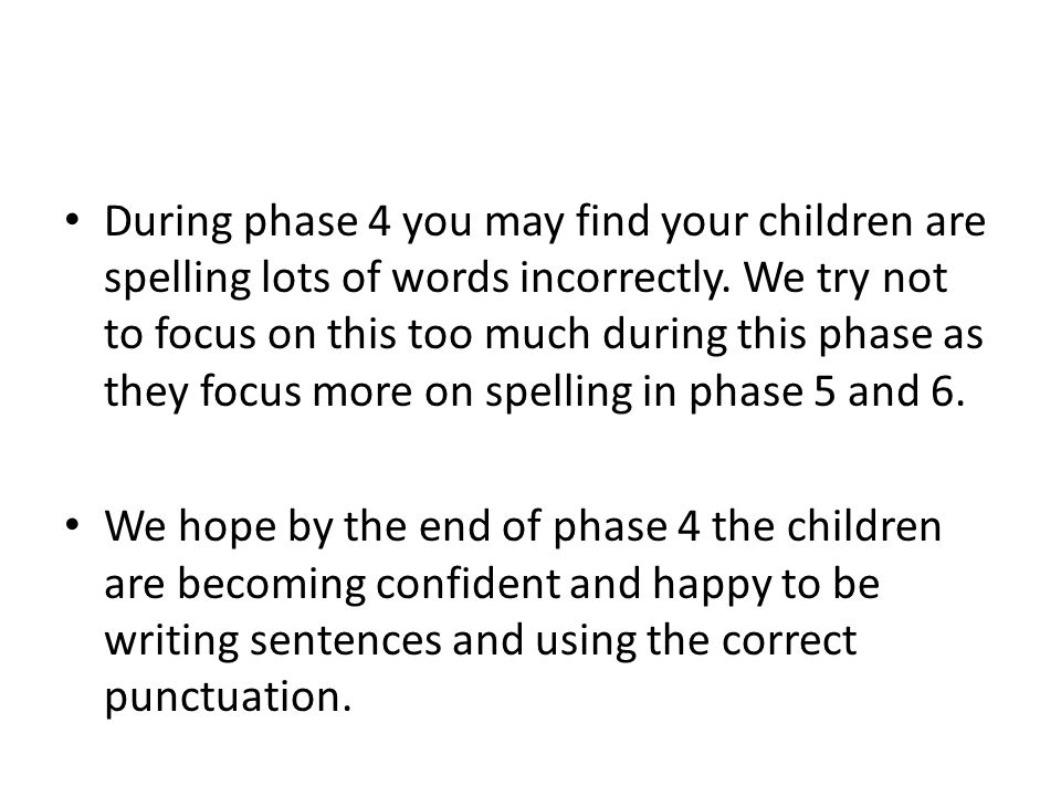 During phase 4 you may find your children are spelling lots of words incorrectly. We try not to focus on this too much during this phase as they focus more on spelling in phase 5 and 6.