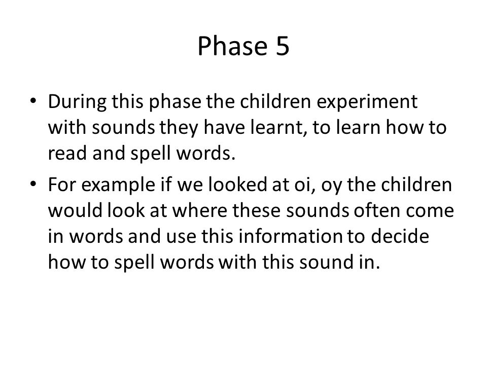 Phase 5 During this phase the children experiment with sounds they have learnt, to learn how to read and spell words.