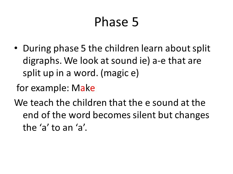 Phase 5 During phase 5 the children learn about split digraphs. We look at sound ie) a-e that are split up in a word. (magic e)