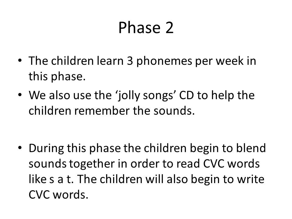 Phase 2 The children learn 3 phonemes per week in this phase.