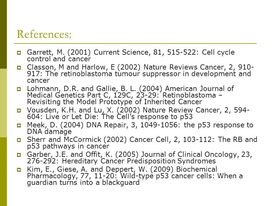 References: Garrett, M. (2001) Current Science, 81, 515-522: Cell cycle control and cancer.