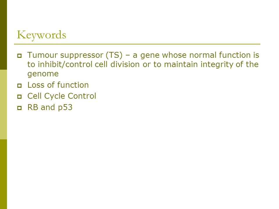 Keywords Tumour suppressor (TS) – a gene whose normal function is to inhibit/control cell division or to maintain integrity of the genome.