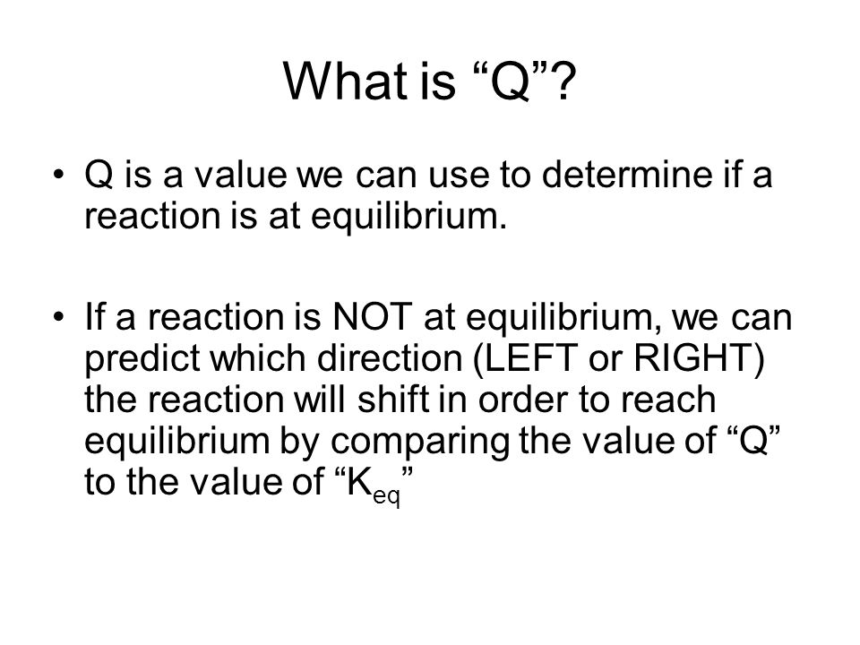 What is Q Q is a value we can use to determine if a reaction is at equilibrium.