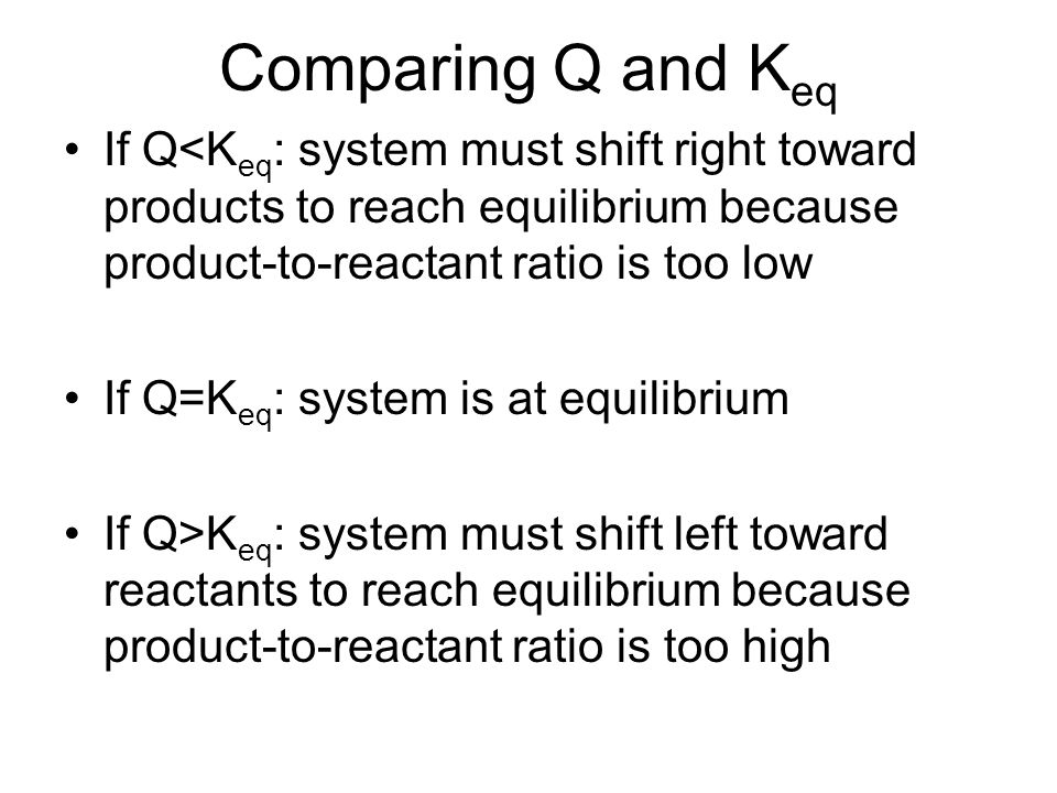 Comparing Q and Keq If Q<Keq: system must shift right toward products to reach equilibrium because product-to-reactant ratio is too low.