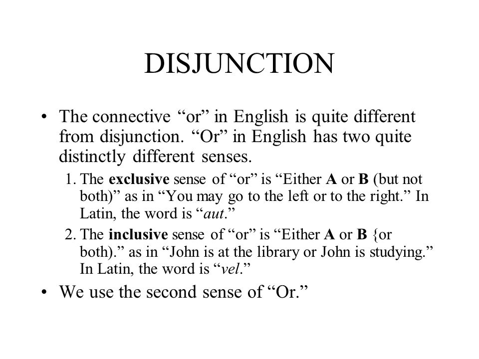 DISJUNCTION The connective or in English is quite different from disjunction. Or in English has two quite distinctly different senses.