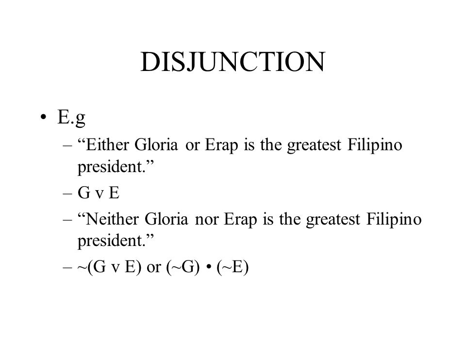 DISJUNCTION E.g. Either Gloria or Erap is the greatest Filipino president. G v E. Neither Gloria nor Erap is the greatest Filipino president.
