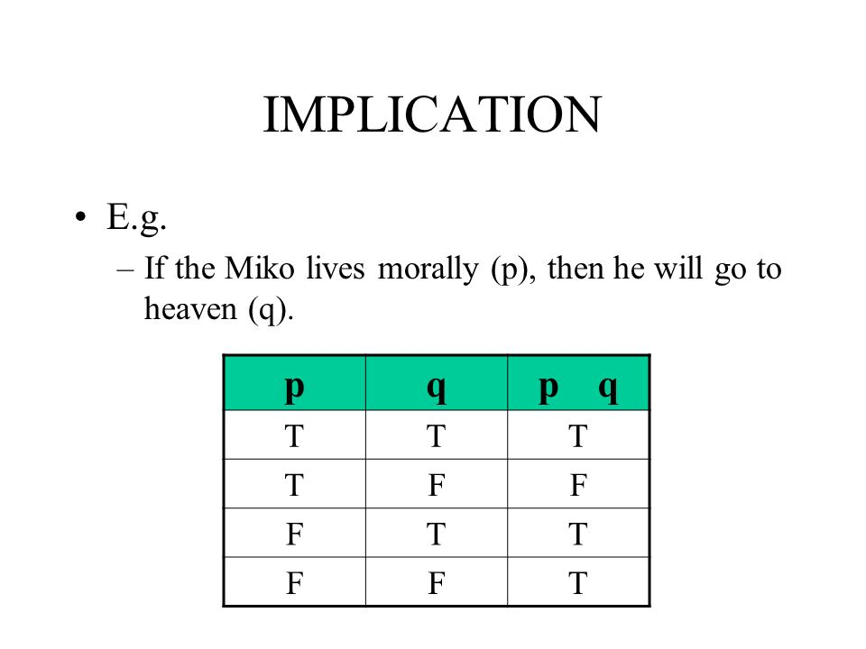 IMPLICATION E.g. If the Miko lives morally (p), then he will go to heaven (q). p q p q T F