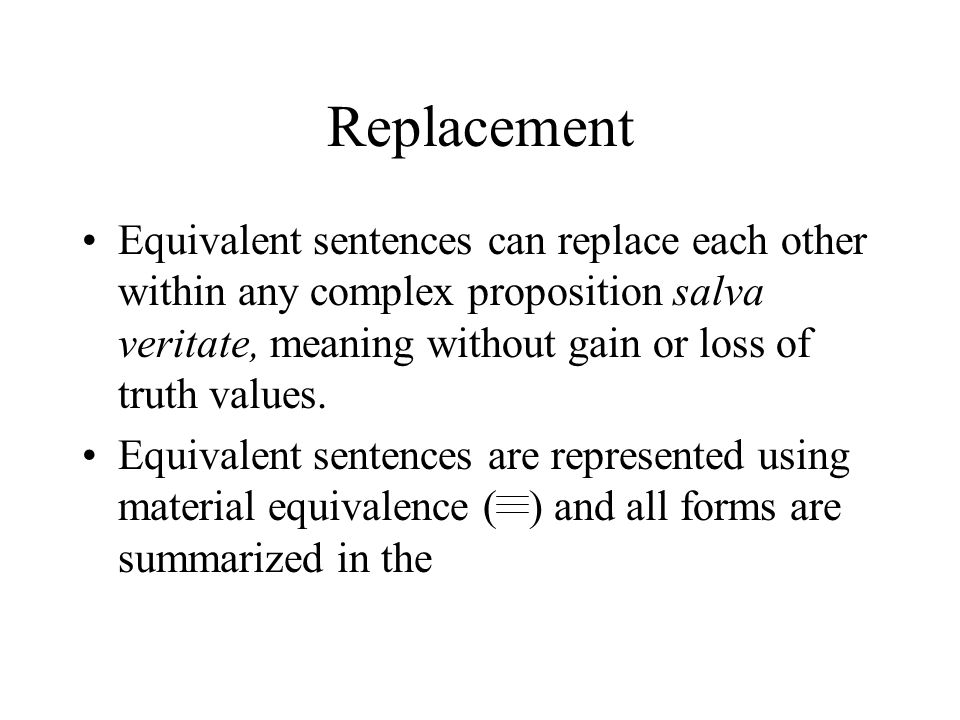 Replacement Equivalent sentences can replace each other within any complex proposition salva veritate, meaning without gain or loss of truth values.