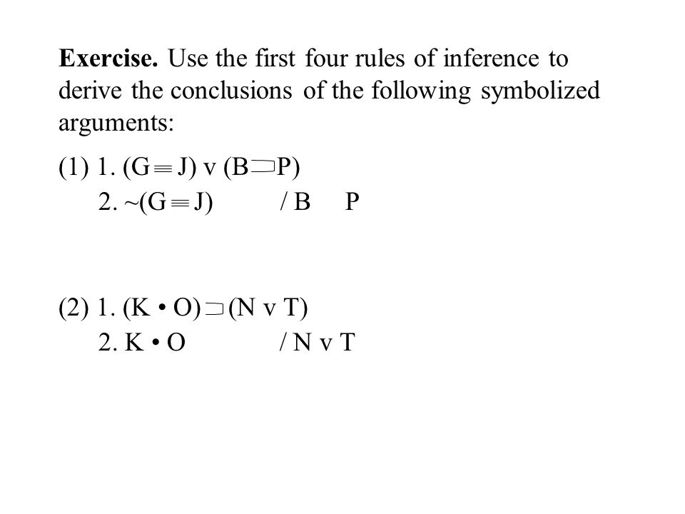 Exercise. Use the first four rules of inference to derive the conclusions of the following symbolized arguments: