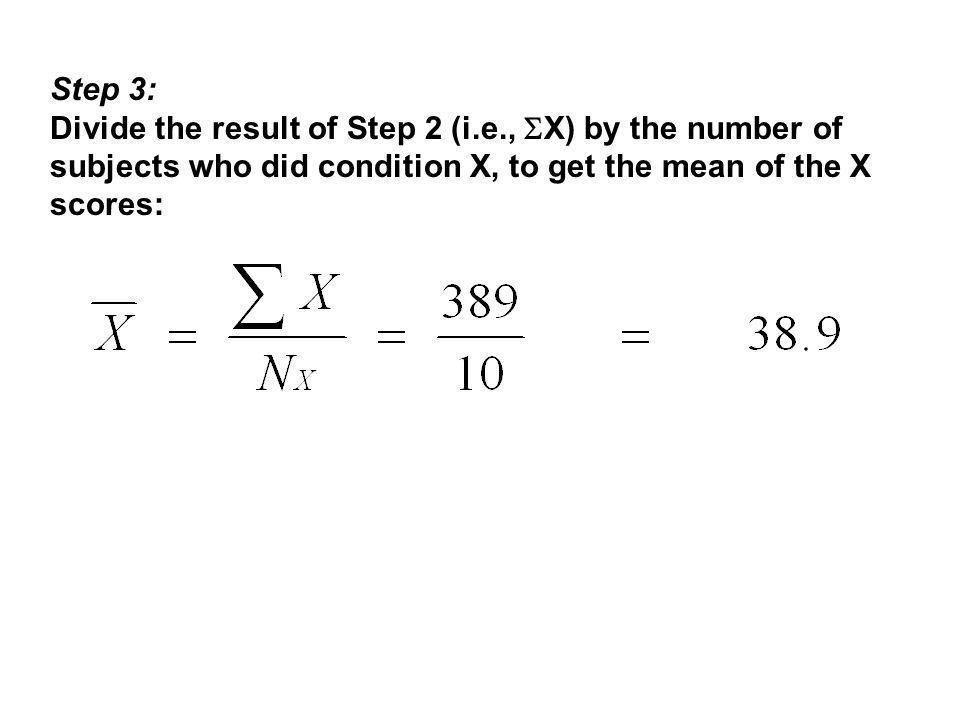 Step 3: Divide the result of Step 2 (i.e., X) by the number of subjects who did condition X, to get the mean of the X scores: