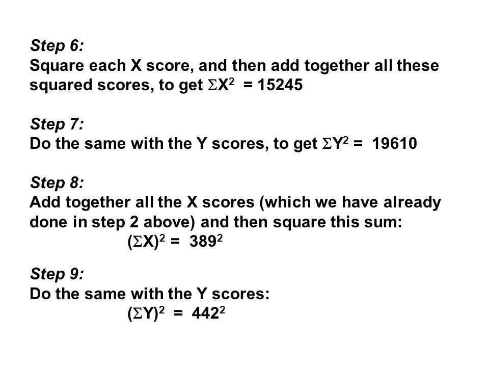 Step 6: Square each X score, and then add together all these squared scores, to get X2 = 15245. Step 7: