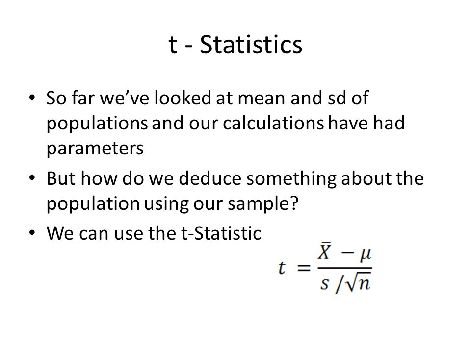 t - Statistics So far we've looked at mean and sd of populations and our calculations have had parameters.