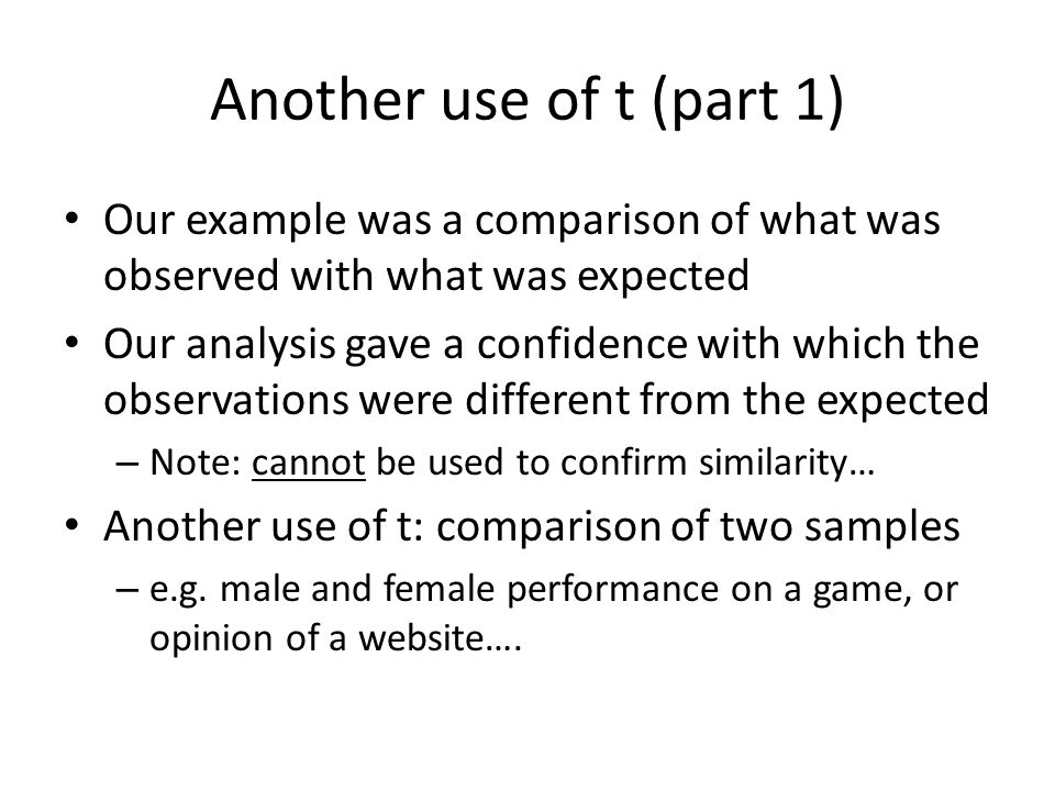 Another use of t (part 1) Our example was a comparison of what was observed with what was expected.