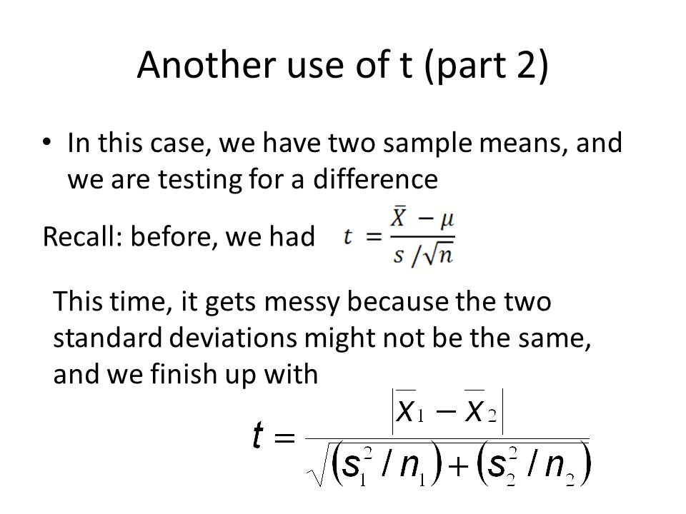 Another use of t (part 2) In this case, we have two sample means, and we are testing for a difference.