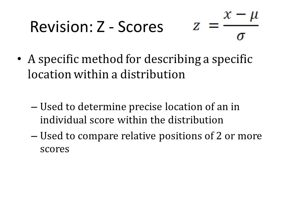 Revision: Z - Scores A specific method for describing a specific location within a distribution.