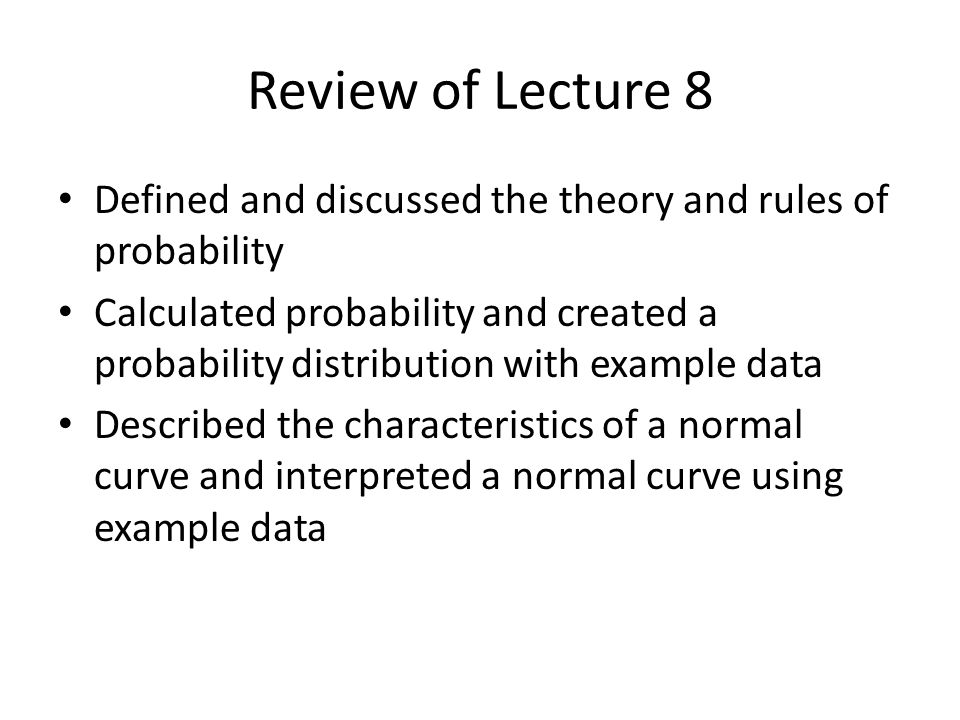 Review of Lecture 8 Defined and discussed the theory and rules of probability.