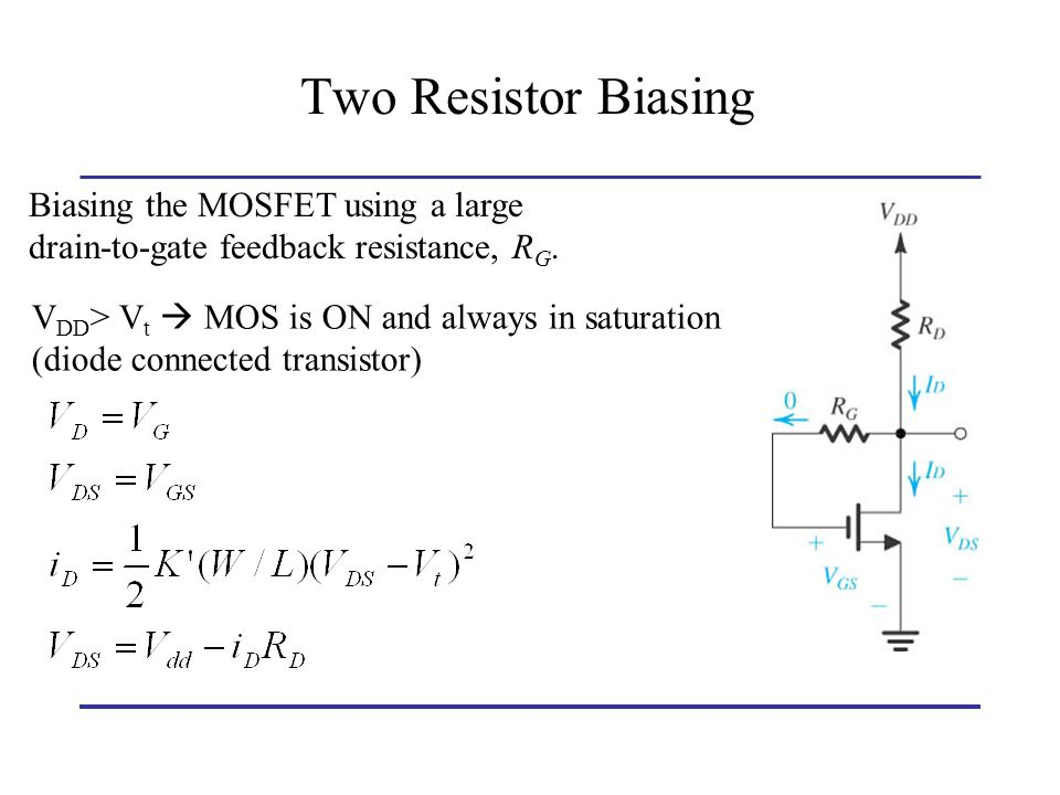 Two Resistor Biasing Biasing the MOSFET using a large drain-to-gate feedback resistance, RG. VDD> Vt  MOS is ON and always in saturation.