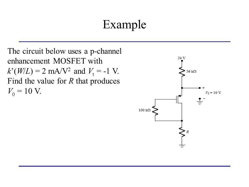 Example The circuit below uses a p-channel enhancement MOSFET with k'(W/L) = 2 mA/V2 and Vt = -1 V.