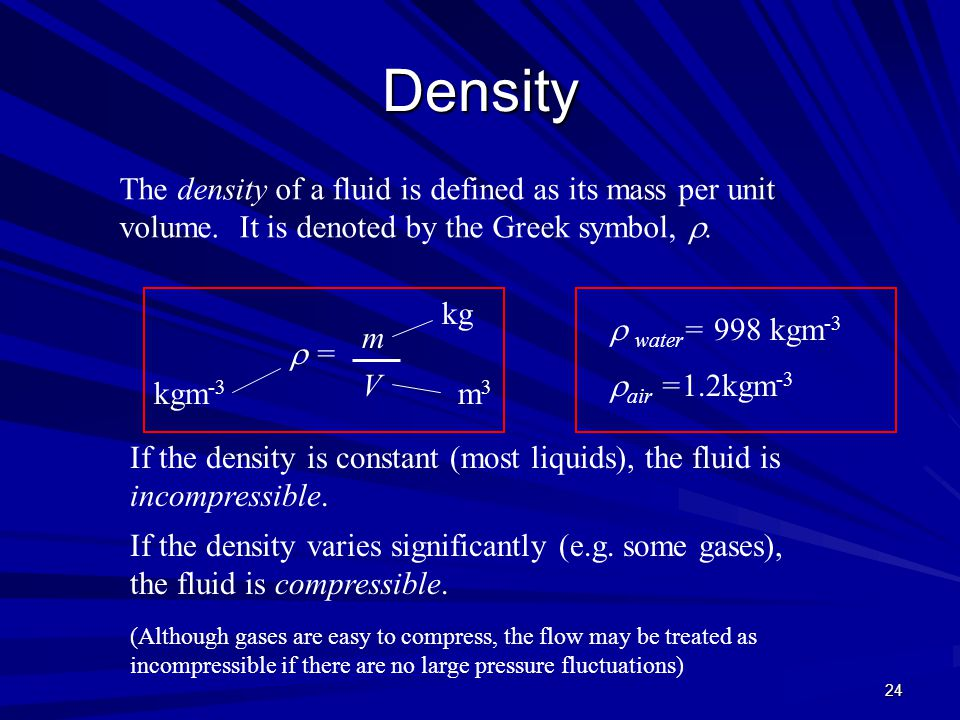 Density The density of a fluid is defined as its mass per unit volume. It is denoted by the Greek symbol, .