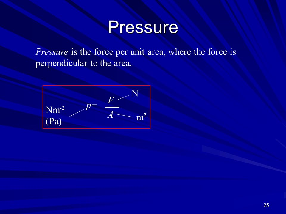 Pressure Pressure is the force per unit area, where the force is perpendicular to the area. N. F.