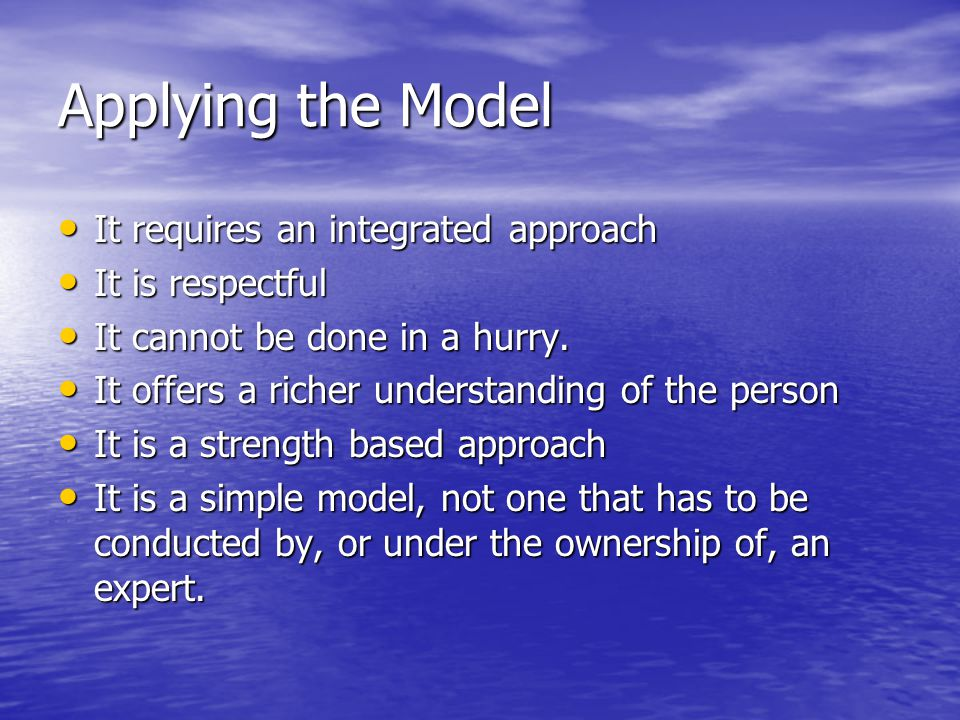 Applying the Model It requires an integrated approach It is respectful